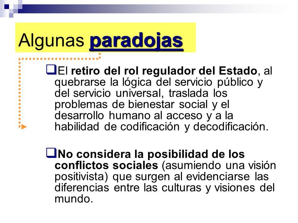 paradojas Algunas paradojas El retiro del rol regulador del Estado, al quebrarse la lógica del servicio público y del servicio universal, traslada los