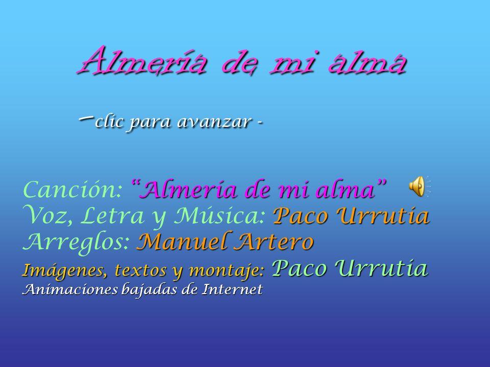 Almería de mi alma - clic para avanzar - Canción: Almería de mi alma Voz, Letra y Música: Paco Urrutia Arreglos: Manuel Artero Imágenes, textos y montaje: montaje: Paco Urrutia Animaciones bajadas de Internet