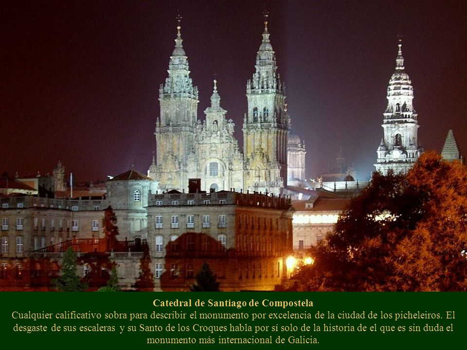 Catedral de Santiago de Compostela Cualquier calificativo sobra para describir el monumento por excelencia de la ciudad de los picheleiros. El desgast