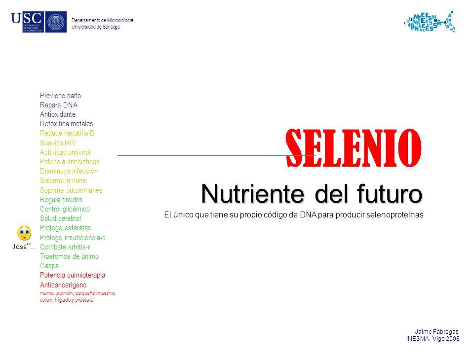 Jaime Fábregas INESMA, Vigo 2008 Departamento de Microbiología Universidad de Santiago SELENIO Nutriente del futuro Previene daño Repara DNA Antioxida