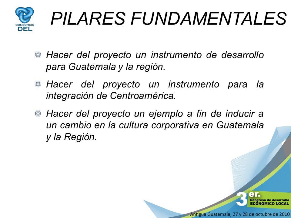 PILARES FUNDAMENTALES Hacer del proyecto un instrumento de desarrollo para Guatemala y la región. Hacer del proyecto un instrumento para la integració