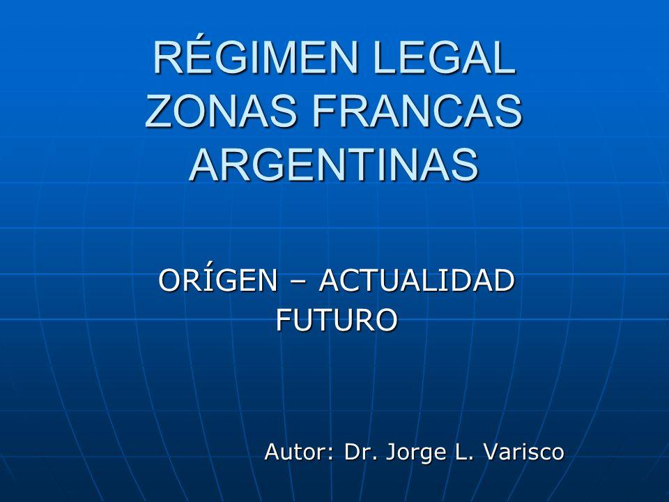 RÉGIMEN LEGAL ZONAS FRANCAS ARGENTINAS ORÍGEN – ACTUALIDAD FUTURO Autor: Dr. Jorge L. Varisco