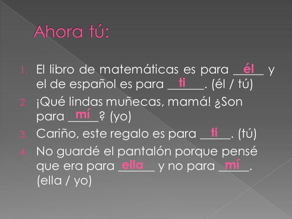 1. El libro de matemáticas es para _____ y el de español es para ______. (él / tú) 2. ¡Qué lindas muñecas, mamá! ¿Son para _____? (yo) 3. Cariño, este