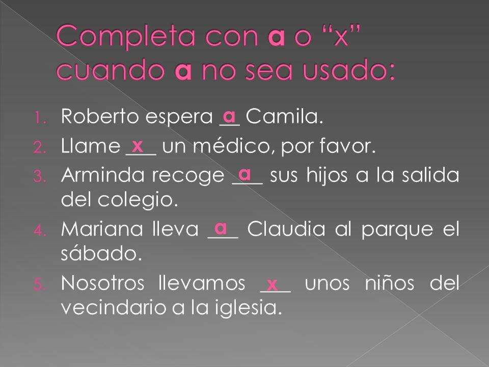 1. Roberto espera __ Camila. 2. Llame ___ un médico, por favor. 3. Arminda recoge ___ sus hijos a la salida del colegio. 4. Mariana lleva ___ Claudia