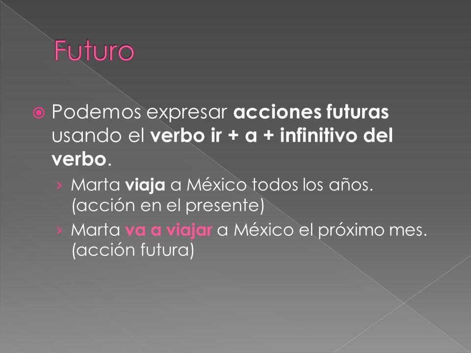 Podemos expresar acciones futuras usando el verbo ir + a + infinitivo del verbo. Marta viaja a México todos los años. (acción en el presente) Marta va