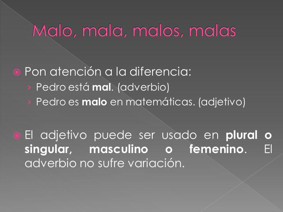 Pon atención a la diferencia: Pedro está mal. (adverbio) Pedro es malo en matemáticas. (adjetivo) El adjetivo puede ser usado en plural o singular, ma