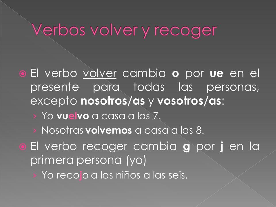 El verbo volver cambia o por ue en el presente para todas las personas, excepto nosotros/as y vosotros/as : Yo vuelvo a casa a las 7. Nosotras volvemo