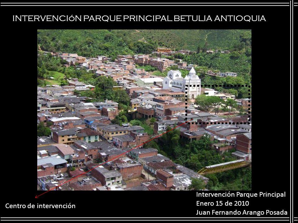 INTERVENCIóN PARQUE PRINCIPAL BETULIA ANTIOQUIA Intervención Parque Principal Enero 15 de 2010 Juan Fernando Arango Posada Centro de intervención