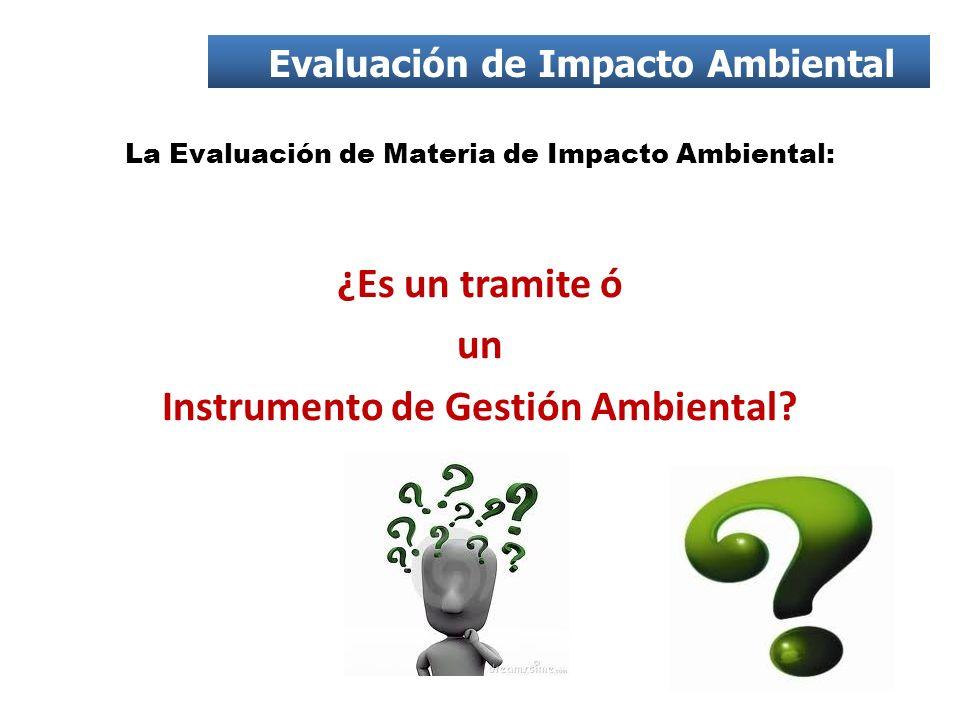 La Evaluación de Materia de Impacto Ambiental: ¿Es un tramite ó un Instrumento de Gestión Ambiental? Evaluación de Impacto Ambiental