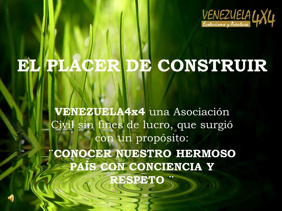 EL PLACER DE CONSTRUIR VENEZUELA4x4 una Asociación Civil sin fines de lucro, que surgió con un propósito: ¨CONOCER NUESTRO HERMOSO PAÍS CON CONCIENCIA