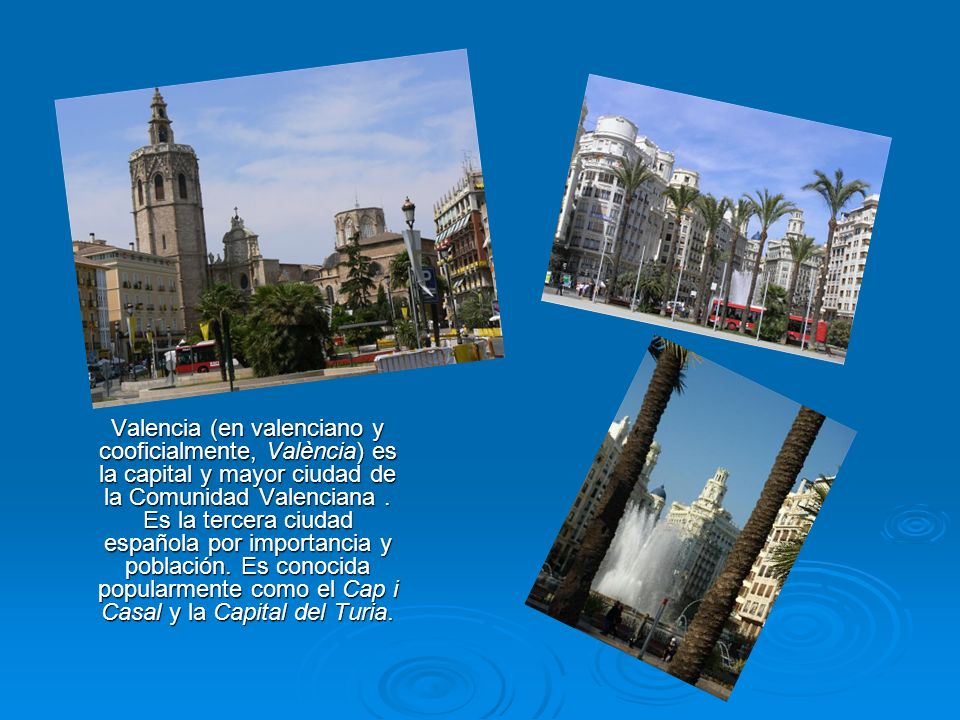 Valencia (en valenciano y cooficialmente, València) es la capital y mayor ciudad de la Comunidad Valenciana. Es la tercera ciudad española por importa