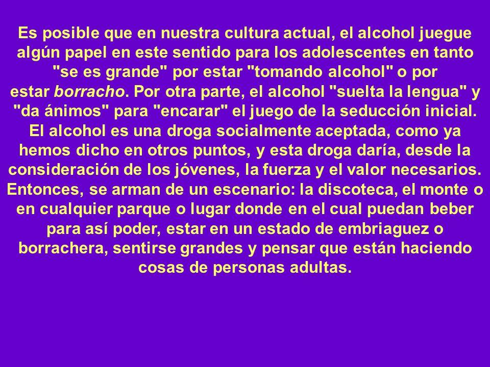 Es posible que en nuestra cultura actual, el alcohol juegue algún papel en este sentido para los adolescentes en tanto se es grande por estar tomando alcohol o por estar borracho.