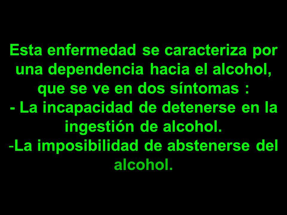 Esta enfermedad se caracteriza por una dependencia hacia el alcohol, que se ve en dos síntomas : - La incapacidad de detenerse en la ingestión de alcohol.