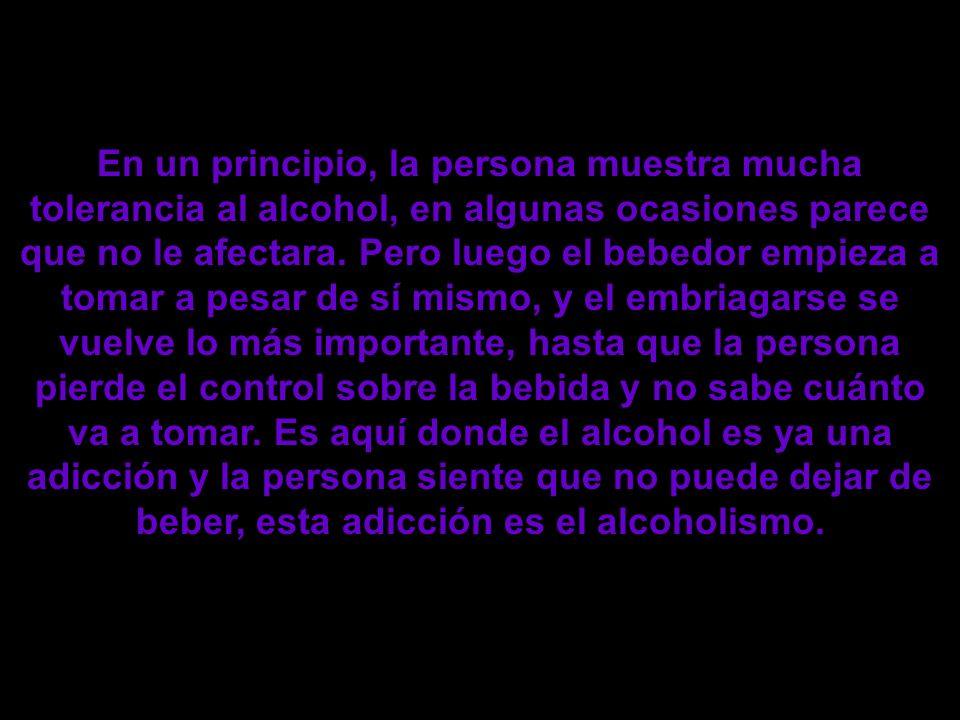En un principio, la persona muestra mucha tolerancia al alcohol, en algunas ocasiones parece que no le afectara. Pero luego el bebedor empieza a tomar