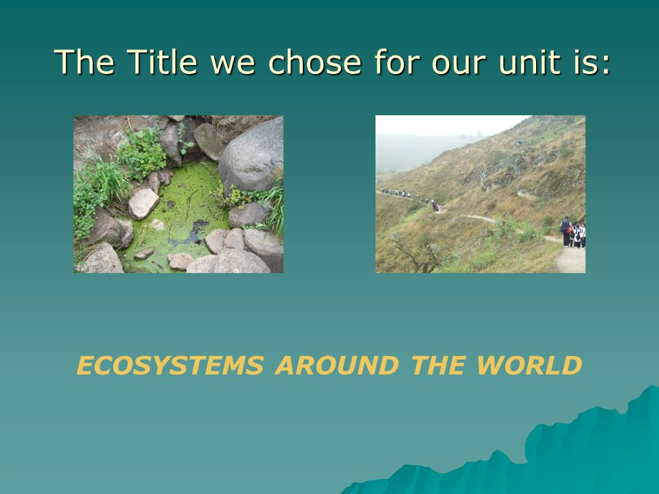 The Title we chose for our unit is: The Title we chose for our unit is: ECOSYSTEMS AROUND THE WORLD