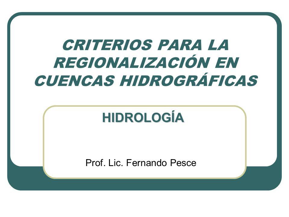 CRITERIOS PARA LA REGIONALIZACIÓN EN CUENCAS HIDROGRÁFICAS Prof. Lic. Fernando Pesce HIDROLOGÍA