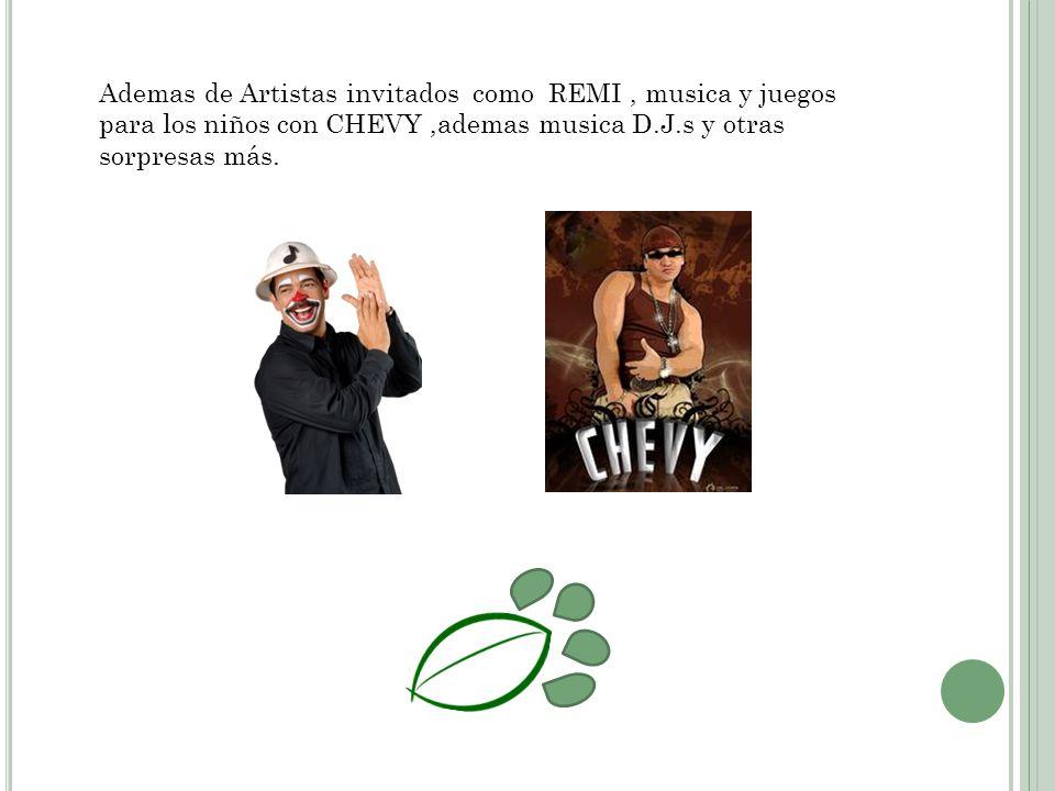 Ademas de Artistas invitados como REMI, musica y juegos para los niños con CHEVY,ademas musica D.J.s y otras sorpresas más.