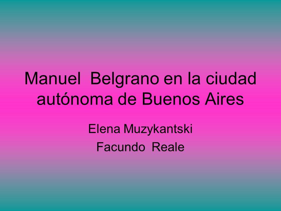 Manuel Belgrano en la ciudad autónoma de Buenos Aires Elena Muzykantski Facundo Reale
