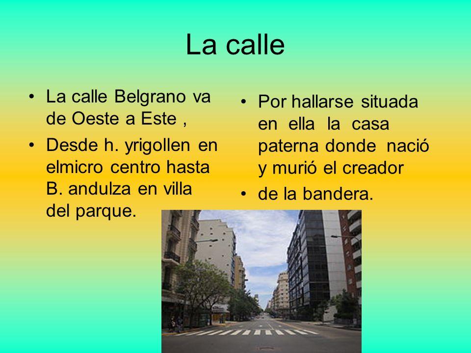 La calle La calle Belgrano va de Oeste a Este, Desde h. yrigollen en elmicro centro hasta B. andulza en villa del parque. Por hallarse situada en ella