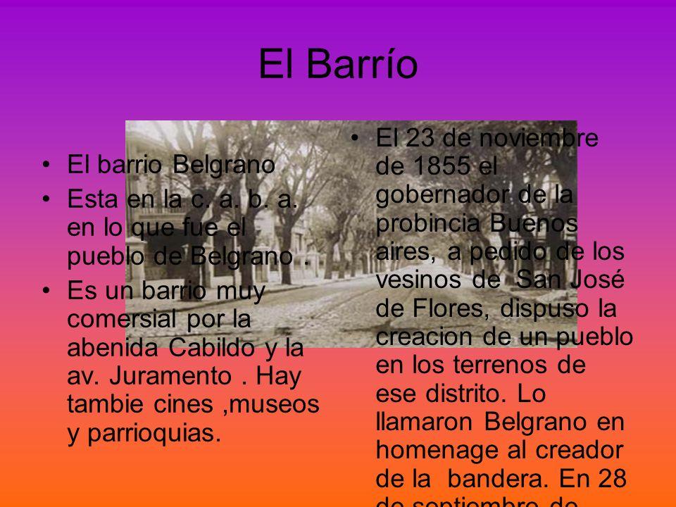 El Barrío El barrio Belgrano Esta en la c. a. b. a. en lo que fue el pueblo de Belgrano. Es un barrio muy comersial por la abenida Cabildo y la av. Ju