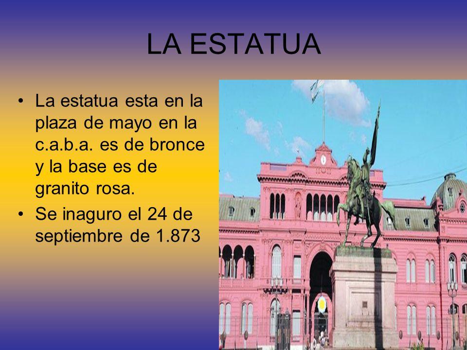 LA ESTATUA La estatua esta en la plaza de mayo en la c.a.b.a. es de bronce y la base es de granito rosa. Se inaguro el 24 de septiembre de 1.873