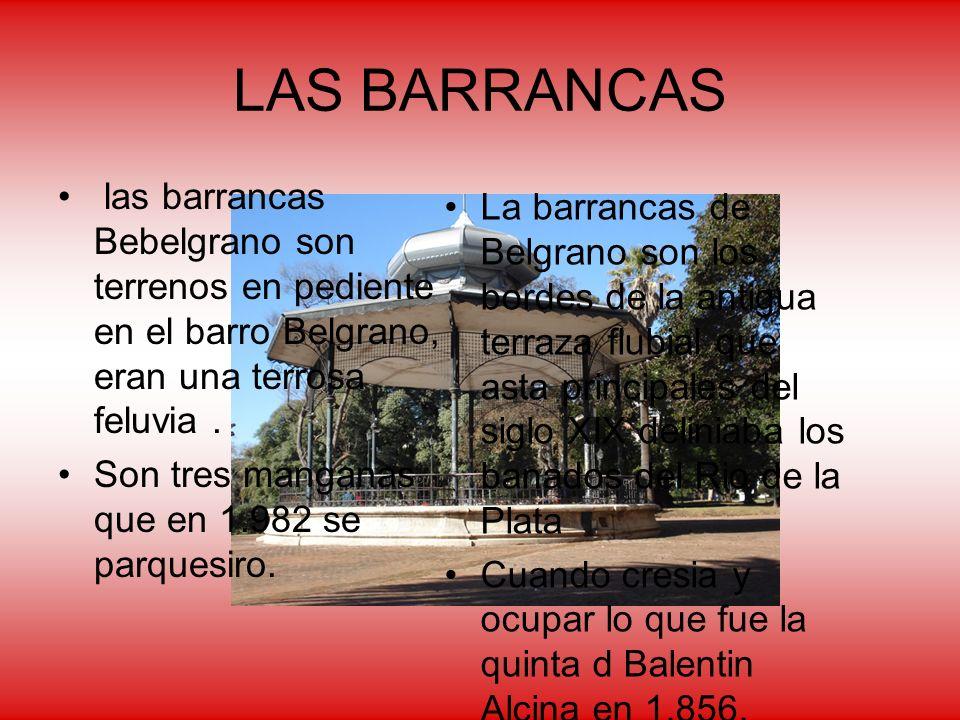 LAS BARRANCAS las barrancas Bebelgrano son terrenos en pediente en el barro Belgrano, eran una terrosa feluvia. Son tres manganas que en 1.982 se parq