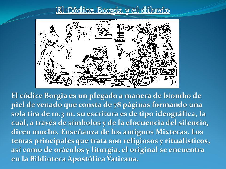El códice Borgia es un plegado a manera de biombo de piel de venado que consta de 78 páginas formando una sola tira de 10.3 m. su escritura es de tipo