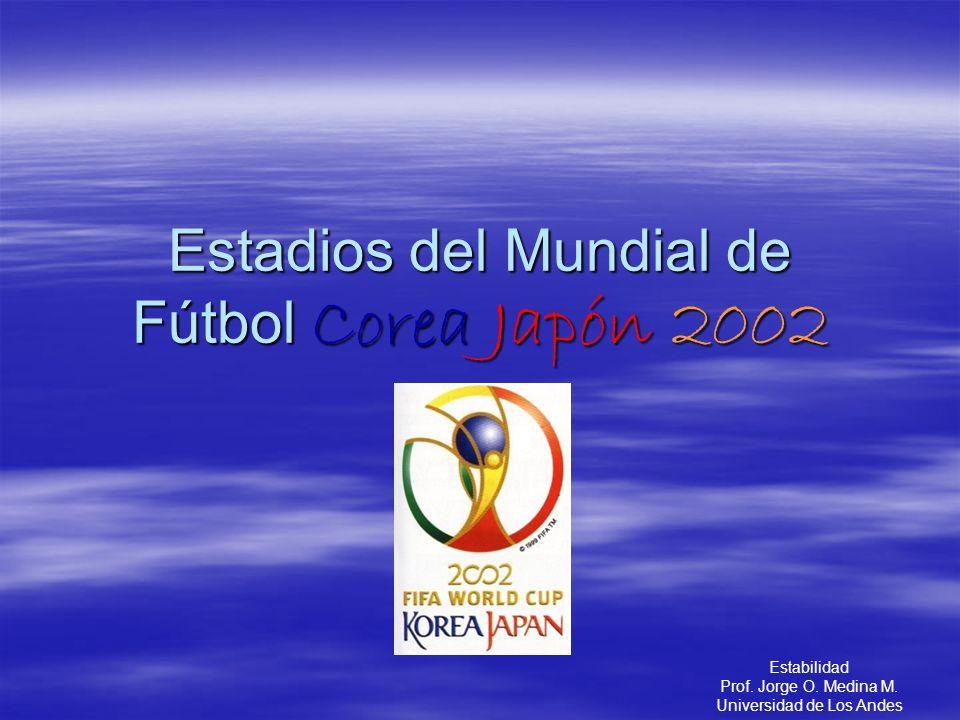 Estadios del Mundial de Fútbol Corea Japón 2002 Estabilidad Prof. Jorge O. Medina M. Universidad de Los Andes