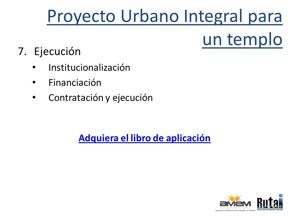 Proyecto Urbano Integral para un templo 7.Ejecución Institucionalización Financiación Contratación y ejecución Adquiera el libro de aplicación