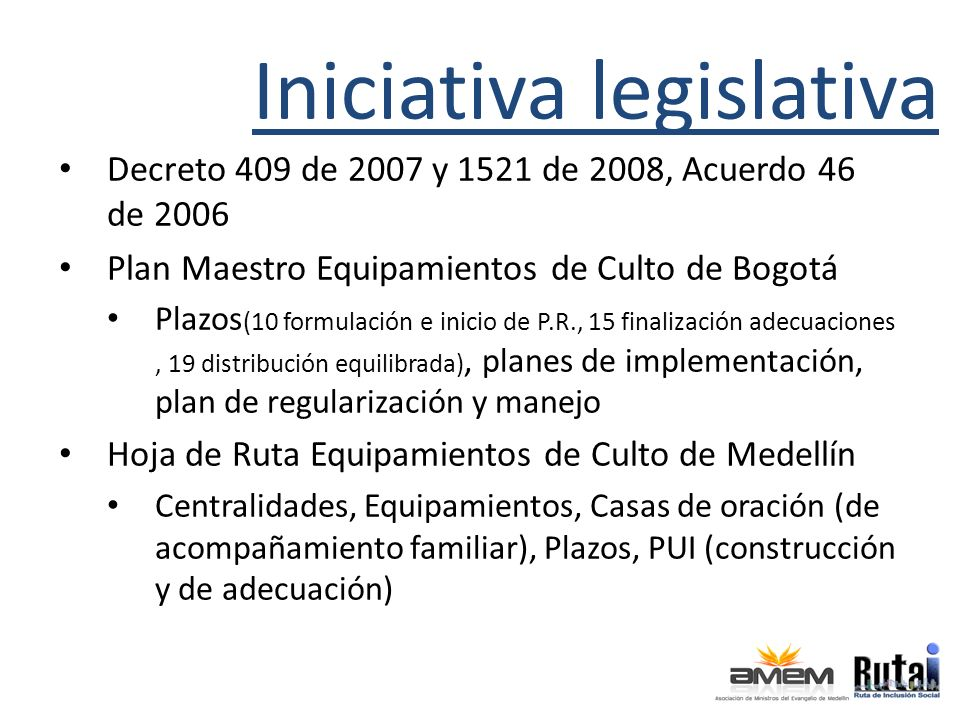 Iniciativa legislativa Decreto 409 de 2007 y 1521 de 2008, Acuerdo 46 de 2006 Plan Maestro Equipamientos de Culto de Bogotá Plazos (10 formulación e inicio de P.R., 15 finalización adecuaciones, 19 distribución equilibrada), planes de implementación, plan de regularización y manejo Hoja de Ruta Equipamientos de Culto de Medellín Centralidades, Equipamientos, Casas de oración (de acompañamiento familiar), Plazos, PUI (construcción y de adecuación)