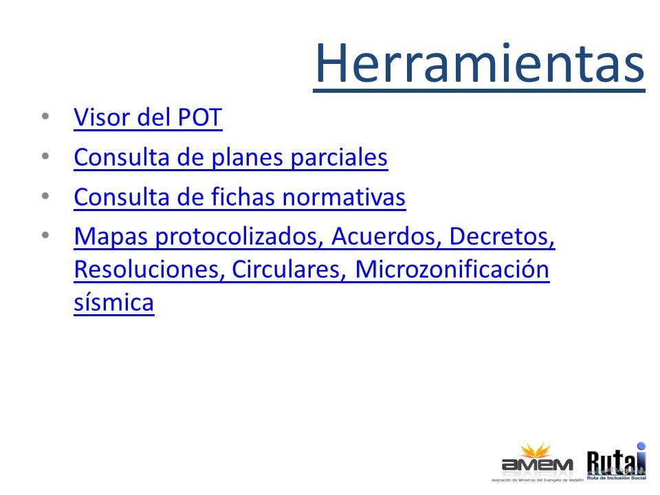 Herramientas Visor del POT Consulta de planes parciales Consulta de fichas normativas Mapas protocolizados, Acuerdos, Decretos, Resoluciones, Circulares, Microzonificación sísmica Mapas protocolizados, Acuerdos, Decretos, Resoluciones, Circulares, Microzonificación sísmica