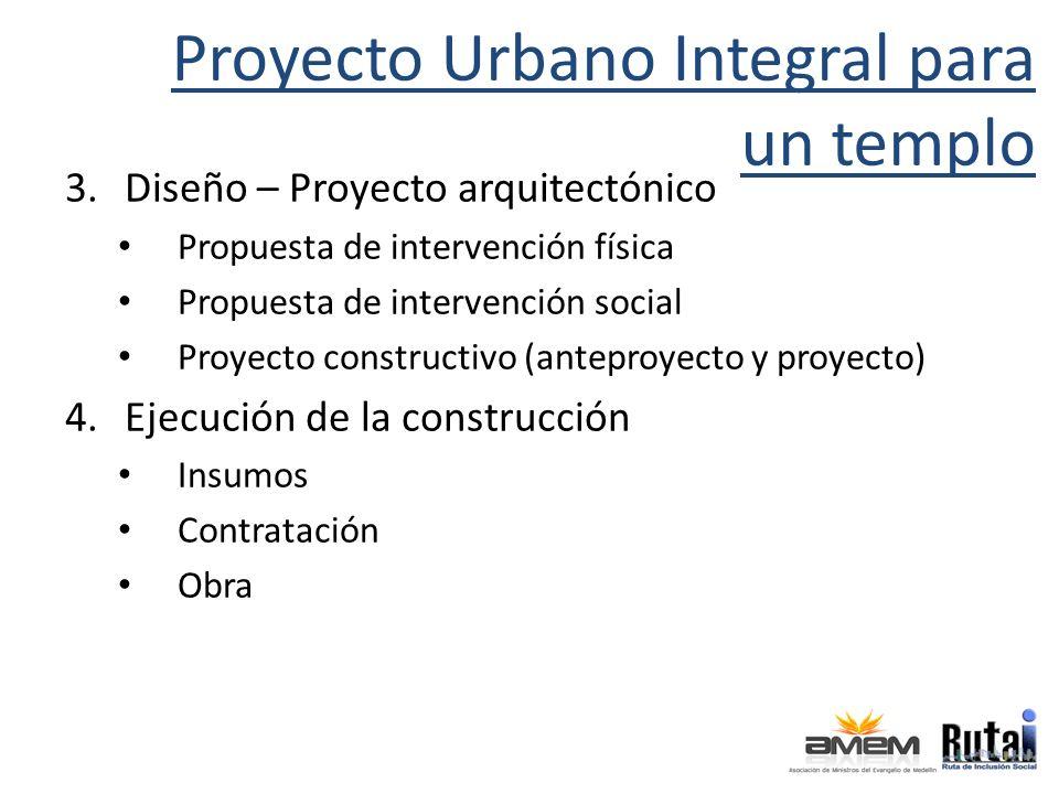 Proyecto Urbano Integral para un templo 3.Diseño – Proyecto arquitectónico Propuesta de intervención física Propuesta de intervención social Proyecto