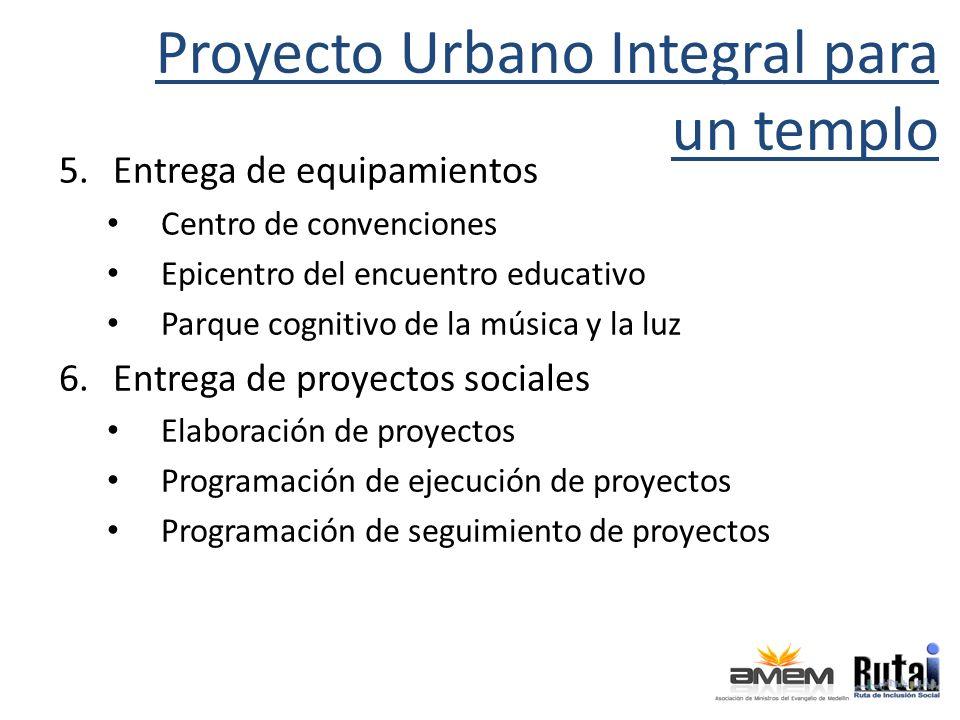 Proyecto Urbano Integral para un templo 5.Entrega de equipamientos Centro de convenciones Epicentro del encuentro educativo Parque cognitivo de la música y la luz 6.Entrega de proyectos sociales Elaboración de proyectos Programación de ejecución de proyectos Programación de seguimiento de proyectos