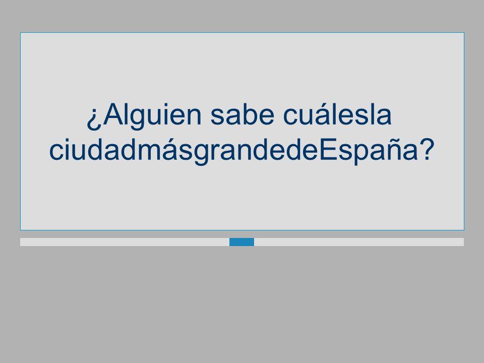 ¿Alguien sabe cuálesla ciudadmásgrandedeEspaña?