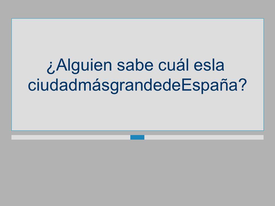 ¿Alguien sabe cuál esla ciudadmásgrandedeEspaña?