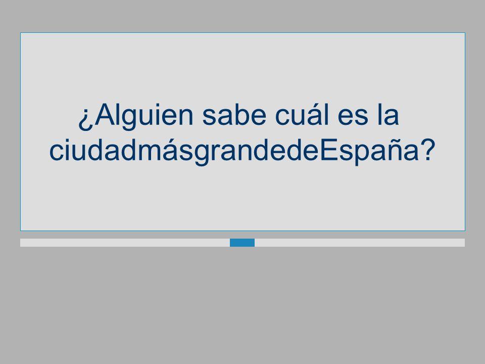 ¿Alguien sabe cuál es la ciudadmásgrandedeEspaña?
