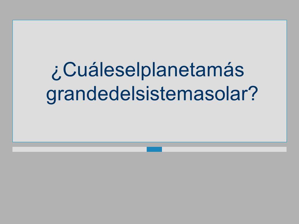 ¿Cuáleselplanetamás grandedelsistemasolar?