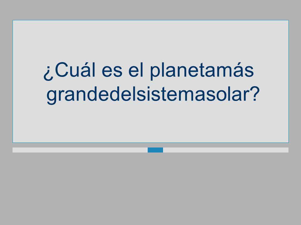 ¿Cuál es el planetamás grandedelsistemasolar?