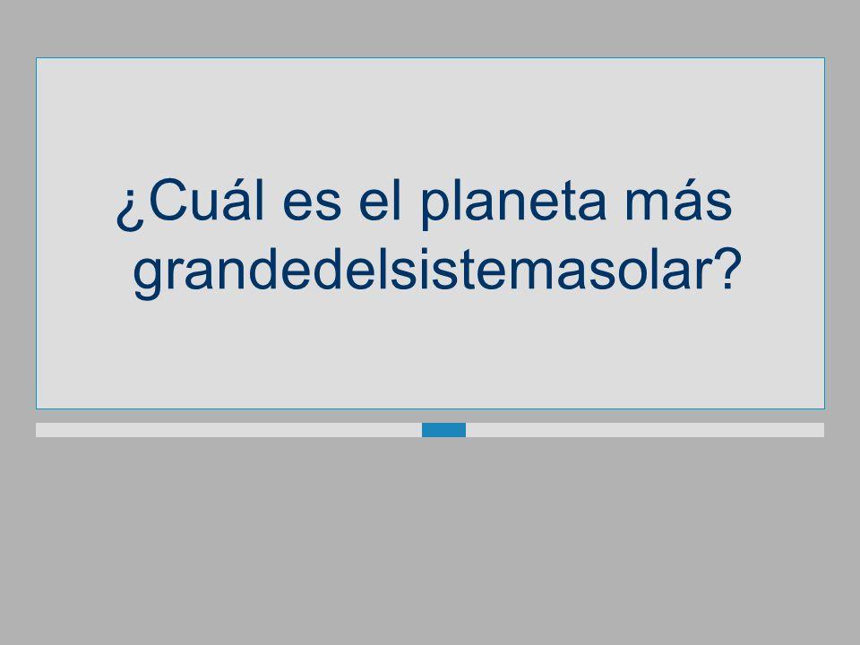 ¿Cuál es el planeta más grandedelsistemasolar?