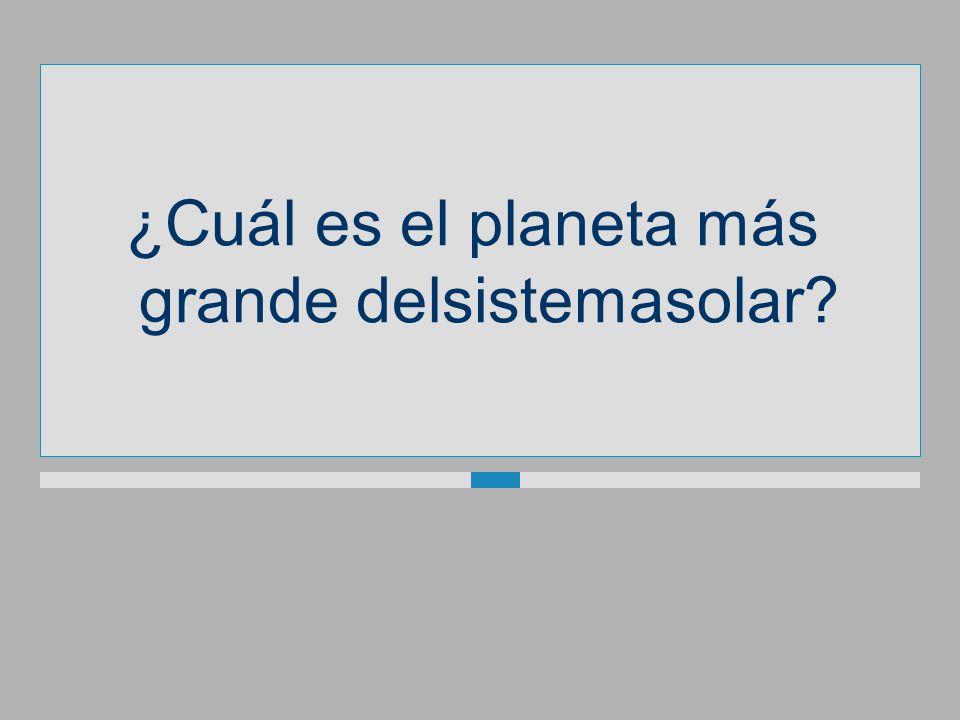 ¿Cuál es el planeta más grande delsistemasolar?