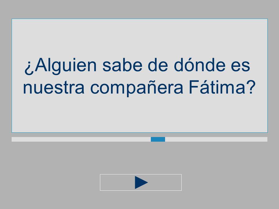 ¿Alguien sabe de dónde es nuestra compañera Fátima?