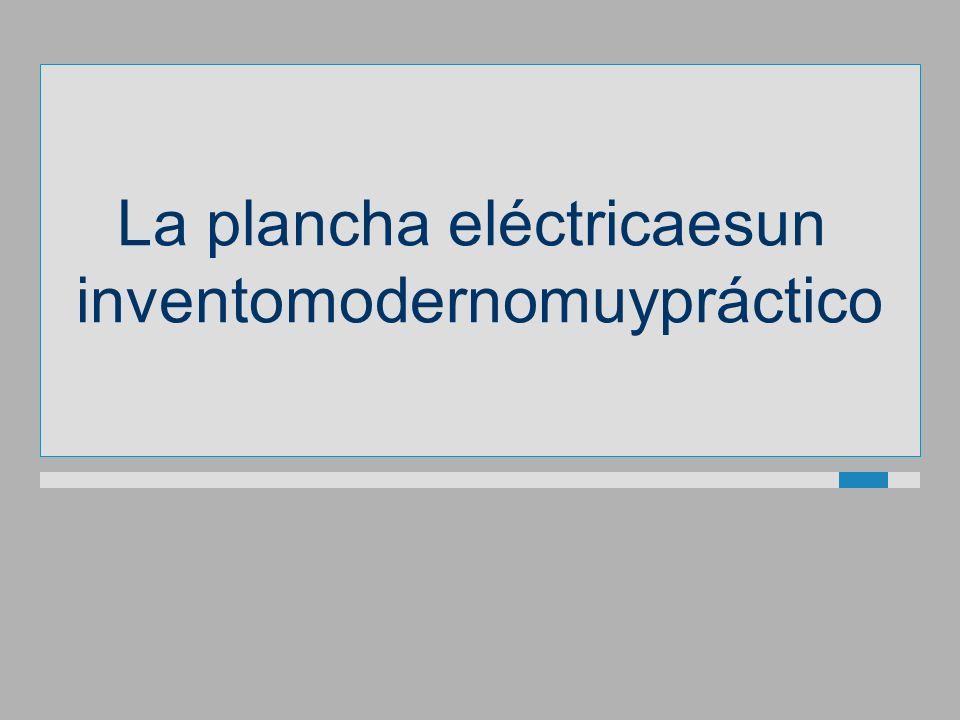 La plancha eléctricaesun inventomodernomuypráctico