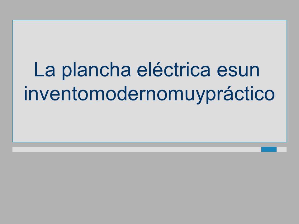 La plancha eléctrica esun inventomodernomuypráctico