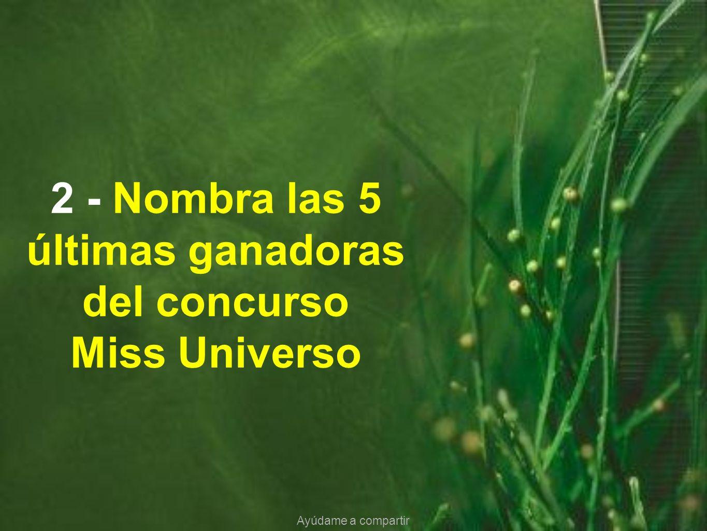 2 - Nombra las 5 últimas ganadoras del concurso Miss Universo Ayúdame a compartir