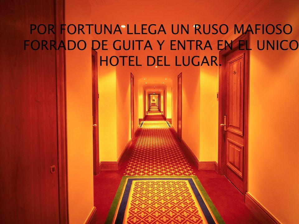 POR FORTUNA LLEGA UN RUSO MAFIOSO FORRADO DE GUITA Y ENTRA EN EL UNICO HOTEL DEL LUGAR.