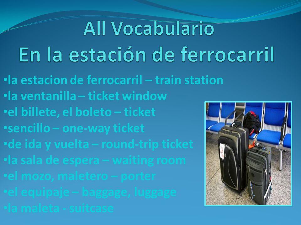 la estacion de ferrocarril – train station la ventanilla – ticket window el billete, el boleto – ticket sencillo – one-way ticket de ida y vuelta – ro