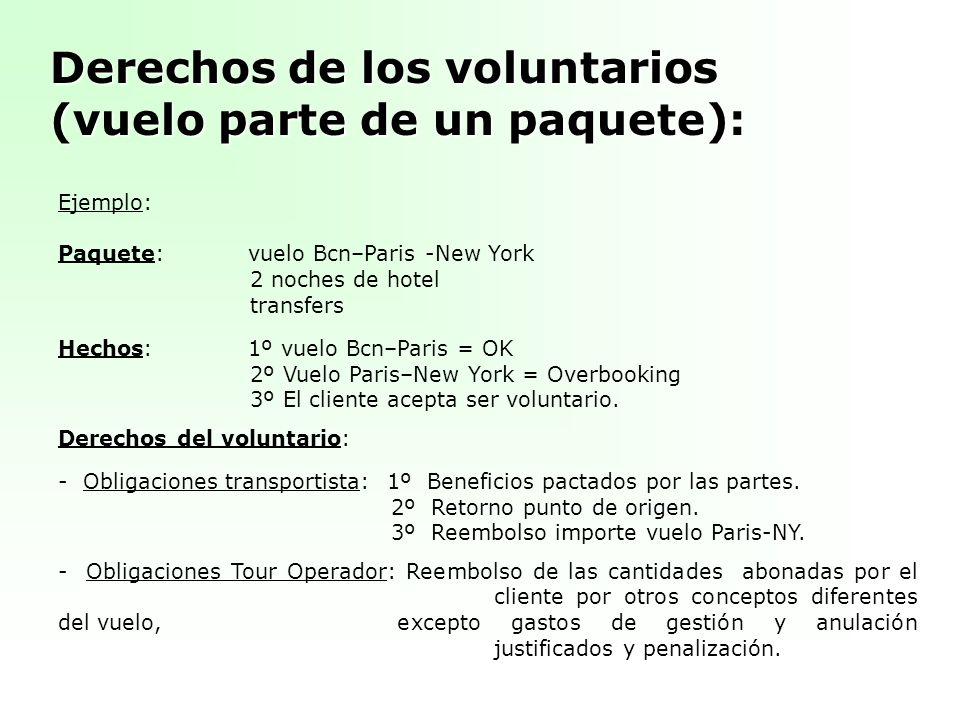 Derechos de los voluntarios (vuelo parte de un paquete): Ejemplo: Paquete:vuelo Bcn–Paris -New York 2 noches de hotel transfers Hechos:1º vuelo Bcn–Paris = OK 2º Vuelo Paris–New York = Overbooking 3º El cliente acepta ser voluntario.