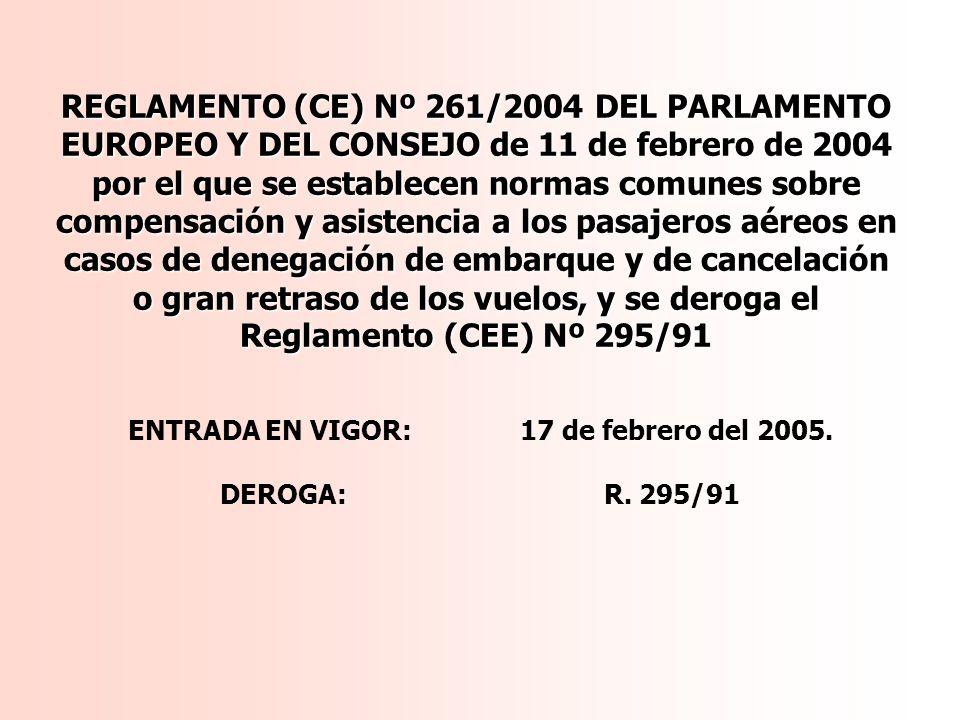 REGLAMENTO (CE) Nº 261/2004 DEL PARLAMENTO EUROPEO Y DEL CONSEJO de 11 de febrero de 2004 por el que se establecen normas comunes sobre compensación y asistencia a los pasajeros aéreos en casos de denegación de embarque y de cancelación o gran retraso de los vuelos, y se deroga el Reglamento (CEE) Nº 295/91 ENTRADA EN VIGOR: 17 de febrero del 2005.