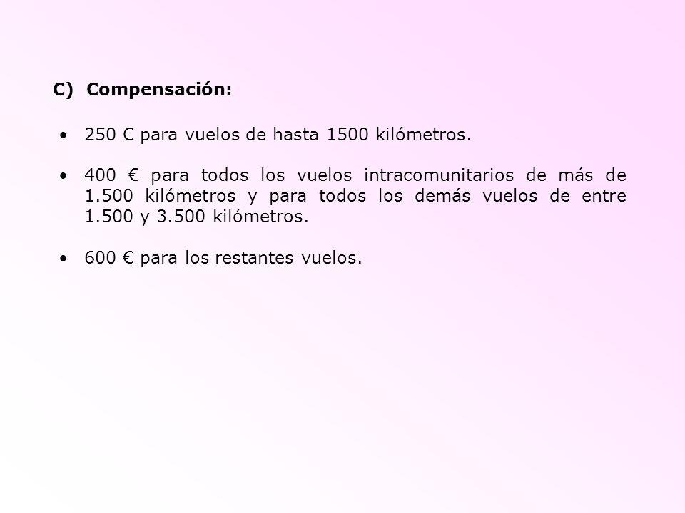 C) Compensación: 250 para vuelos de hasta 1500 kilómetros. 400 para todos los vuelos intracomunitarios de más de 1.500 kilómetros y para todos los dem