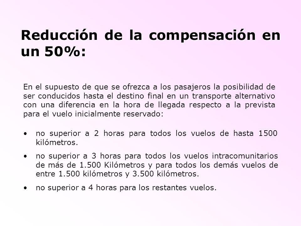 Reducción de la compensación en un 50%: En el supuesto de que se ofrezca a los pasajeros la posibilidad de ser conducidos hasta el destino final en un